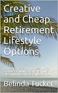 Creative and Cheap Retirement Lifestyle Options: Strategies for Early Retirement with Less Money and How to Live a Fulfilling Retirement Life