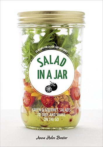 Salad in a Jar: 68 Recipes for Salads and Dressings by Anna Helm Baxter