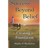 Success Beyond Belief: Creating a Foundation ~ Shanley P MacKenzie
