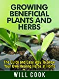 Growing Beneficial Plants and Herbs: The Quick and Easy Way To Grow Your Own Healing Herbs at Home (Herb Gardening)