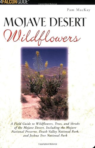 Mojave Desert Wildflowers: A Field Guide to  Wildflowers, Trees, and Shrubs of the Mojave Desert, Including the Mojave N
