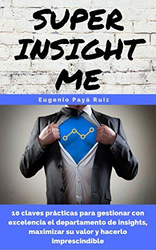 Super Insight Me: 10 claves prácticas para gestionar con excelencia el departamento de insights, maximizar su valor y hacerlo imprescindible