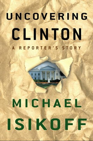 Uncovering Clinton: A Reporter's Story, MICHAEL ISIKOFF