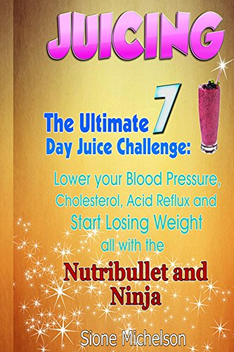 Juicing: The Ultimate 7 Day Juice Challenge: (60+recipes!!) To help Lower your Blood Pressure, Cholesterol, Acid Reflux and Start Losing Weight all with ... Weight Loss, Women's Health Diet Book 1) by Sione Michelson