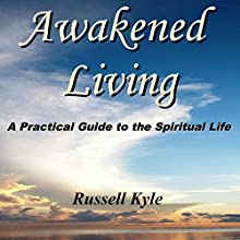 Awakened Living: A Practical Guide to the Spiritual Life (       UNABRIDGED) by Russell Kyle Narrated by Russell Kyle