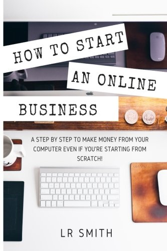 How-to-Start-an-Online-Business-A-Step-by-Step-to-Make-Money-from-Your-Computer-Even-If-Your-Starting-from-Scratch-How-to-start-an-Online-Business--Startup-Online-Business-for-Beginners