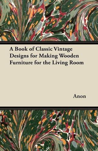 A Book of Classic Vintage Designs for Making Wooden Furniture for the Living Room