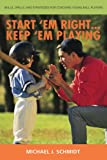 Start 'Em Right...  Keep 'Em Playing: How to Develop Coaching Skills for Teaching Young Ball Players (0595430880) by Schmidt, Michael