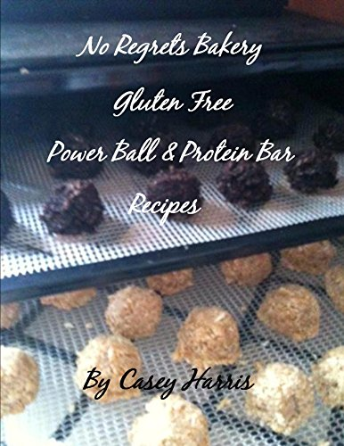 No Regrets Bakery Gluten Free Power Ball and Protein Bar Recipes (No Regrets Bakery Gluten Free Recipes Book 3) by Casey Harris