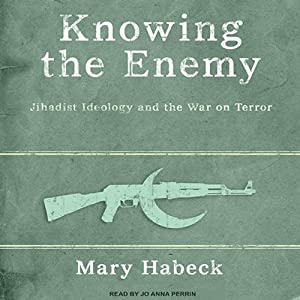 Knowing the Enemy: Jihadist Ideology and the War on Terror | [Mary Habeck]