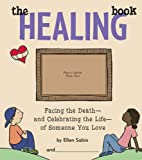 The Healing Book: Facing the Death, and Celebrating the Life, of Someone You Love [Hardcover]