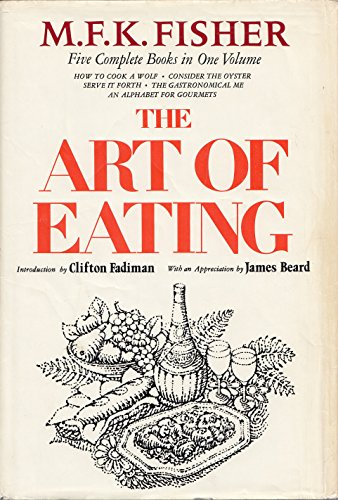 THE ART OF EATING.  Five complete books in one volume: How to cook a Wolf;  Consider the Oyster; Serve it Forth;  The Gastronomical Me; An alphabet for Gourmets, FISHER, M.F.K.