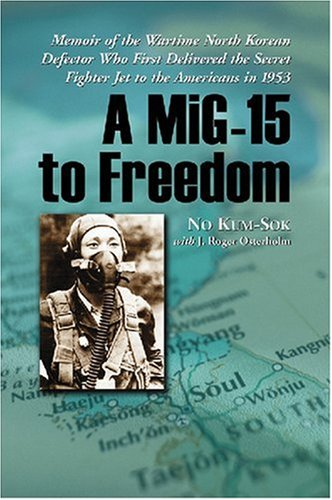 A MiG-15 to Freedom: Memoir of the Wartime North Korean Defector Who First Delivered the Secret Fighter Jet to the Ameri