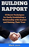 Building Rapport: 10 Secret Techniques for Easily Establishing a Relationship with Anyone and Gaining Their Trust