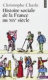 Histoire sociale de la France au XIXe si�cle par Charle