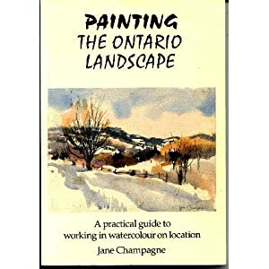 Painting the Ontario Landscape: A Practical Guide to Working in Watercolour on Location Jane Champagne