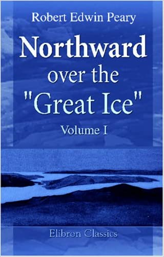 "Northward over the ""Great Ice"": A Narrative of Life and Work along the Shores and upon the Interior Ice-Cap of Northern Greenland in the Years 1886 and 1891-1897. Volume 1"