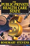 Rosemary Stevens The Public-private Health Care State: Essays on the History of American Health Care Policy