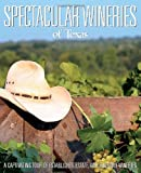 Spectacular Wineries of Texas: A Captivating Tour of Established, Estate and Boutique Wineries (Spectacular Wineries series)