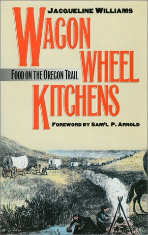 Wagon Wheel Kitchens: Food on the Oregon Trail, JACQUELINE WILLIAMS