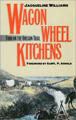 Wagon Wheel Kitchens: Food on the Oregon Trail, JACQUELINE WILLIAMS