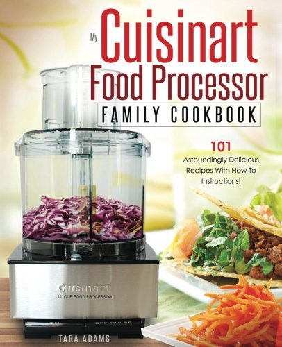 My Cuisinart Food Processor Family Cookbook: 101 Astoundingly Delicious Recipes With How To Instructions! (Cuisinart Food Processor Recipes) (Volume 1) by Tara Adams