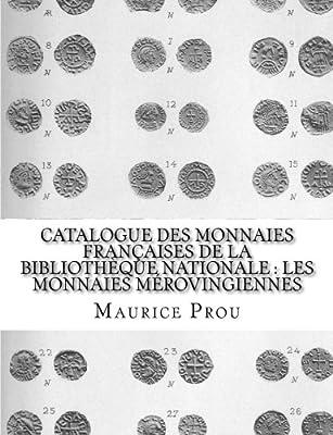 Catalogue des Monnaies Françaises de la Bibliothèque Nationale : les Monnaies Mérovingiennes par Maurice Prou