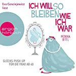 Ich will so bleiben, wie ich war: Glücks-Push-up für die Frau ab 40 | Monika Bittl