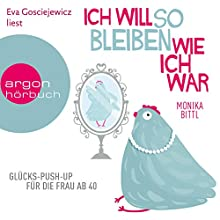 Ich will so bleiben, wie ich war: Glücks-Push-up für die Frau ab 40 Hörbuch von Monika Bittl Gesprochen von: Eva Gosciejewicz
