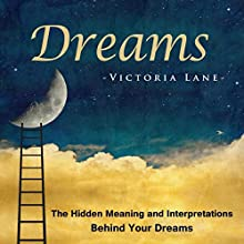 Dreams: The Hidden Meaning And Interpretations Behind Your Dreams: Dream Interpretation - Learn About What Goes on Inside Your Head While You Sleep (       UNABRIDGED) by Victoria Lane Narrated by Dave Wright