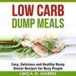 Low Carb Dump Meals: Easy, Delicious and Healthy Dump Dinner Recipes for Busy People | Linda Harris