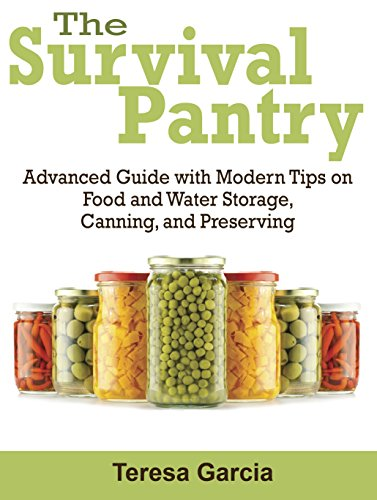 Survival Pantry: Advanced Guide with Modern Tips on Food and Water Storage, Canning, and Preserving (Survival Pantry, survival pantry ultimate guide, survival pantry the prepper's guide) by Teresa Garcia