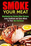 img - for Smoke Your Meat: Mouthwatering Smoked Meat Recipes, Jerky Cookbook and Spice Mixes for Your Best Barbecue (Real BBQ & Smoker Recipes) book / textbook / text book