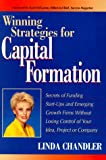 Winning Strategies for Capital Formation: Secrets of Funding Start-Ups and Emerging Growth Firms Without Losing Control of Your Idea, Project, or Company (0786308923) by Chandler, Linda