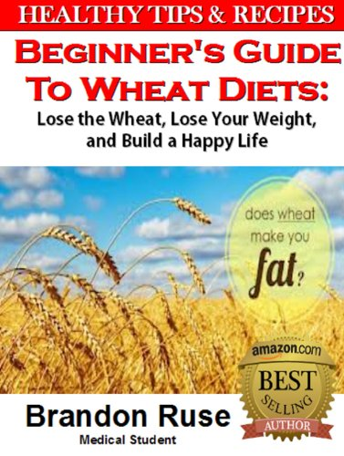 Beginners Guide To Wheat Diets: Lose The Wheat, Lose Your Weight, And Build A Happy Life