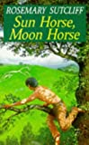 Sun Horse, Moon Horse (Red Fox Older Fiction) (0099795604) by Sutcliff, Rosemary