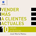 Vender Más a Clientes Actuales [Sell More to Current Clients]: 10 Ideas Prácticas [10 Practical Ideas] | José María Mateu