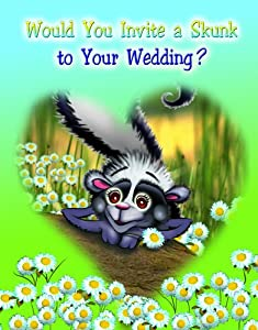 Would You Invite A Skunk to your Wedding? by Ginger Pate and Maribeth Blonski