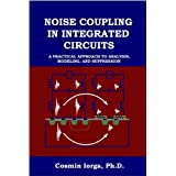 Noise Coupling in Integrated Circuits: A Practical Approach to Analysis, Modeling, and Suppression + ~ Cosmin Iorga