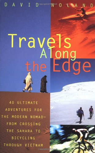 Travels Along the Edge: 40 Ultimate Adventures for the Modern Nomad-From Crossing the Sahara to Bicycling Through Vietnam