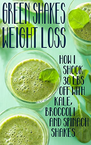 Green Shakes Weight Loss: How I Shook 30lbs Off With Kale, Broccoli and Spinach Shakes PDF