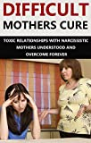 Difficult Mothers: Difficult Mothers Cure: Toxic Relationships With Narcissistic Mothers Understood And Overcome Forever (Difficult Mothers, narcissistic ... absent mother, narcissist relationship)
