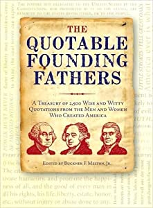 The Quotable Founding Fathers: A Treasury of 2,500 Wise and Witty Quotations from the Men and Women Who Created America
