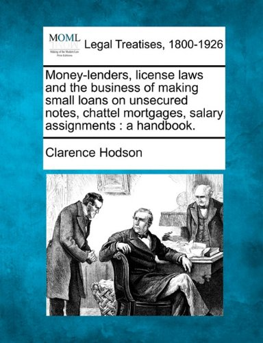 Money-lenders, license laws and the business of making small loans on unsecured notes, chattel mortgages, salary assignments: a handbook.
