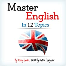 Master English in 12 Topics: Over 200 Intermediate Words and Phrases Explained (       UNABRIDGED) by Jenny Smith Narrated by Jus Sargeant