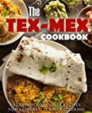The Tex Mex Cookbook: 50 Delicious Tex Mex Recipes for Authentic Tex Mex Cooking