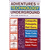 ADVENTURES FROM THE TECHNOLOGY UNDERGROUND: Catapults, Pulsejets, Rail Guns, Flamethrowers, Tesla Coils, Air Cannons and the Garage Warriors Who Love Themby William Gurstelle