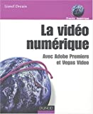 La Vid�o num�rique : Avec Adobe Premiere et Vegas Video