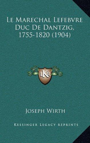 Le Marechal Lefebvre Duc De Dantzig, 1755-1820 (1904)  [Wirth, Joseph] (Tapa Dura)