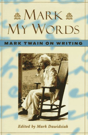 Mark My Words  Mark Twain on Writing, Mark Twain & Mark Dawidziak
